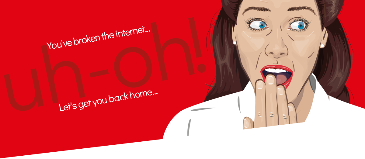 You've broken the internet - uh-oh! Let's get you back home...